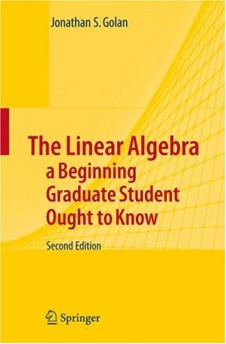 Download The Linear Algebra –  A Beginning Graduate Student Ought to Know (Texts in the Mathematical Sciences)