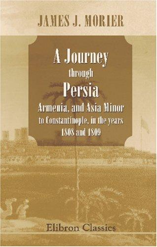 A Journey through Persia, Armenia, and Asia Minor, to Constantinople, in the years 1808 and 1809