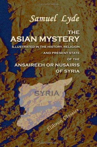 Download The Asian Mystery Illustrated in the History, Religion, and Present State of the Ansaireeh or Nusairis of Syria
