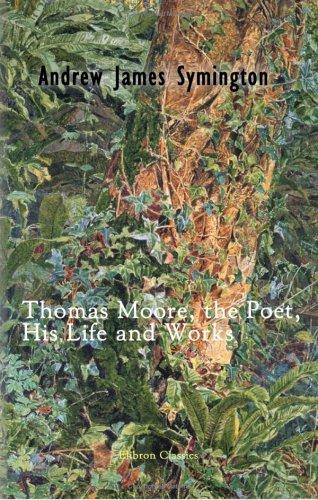 Thomas Moore, the Poet, His Life and Works by Andrew James Symington