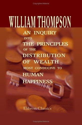 An Inquiry into the Principles of the Distribution of Wealth Most Conducive to Human Happiness by William Thompson