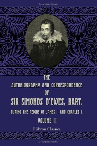 The Autobiography and Correspondence of Sir Simonds D'Ewes, Bart., during the Reigns of James I. and Charles I by Simonds D'Ewes