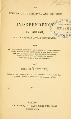 The history of the revival and progress of Independency in England, since the period of the Reformation by Joseph Fletcher