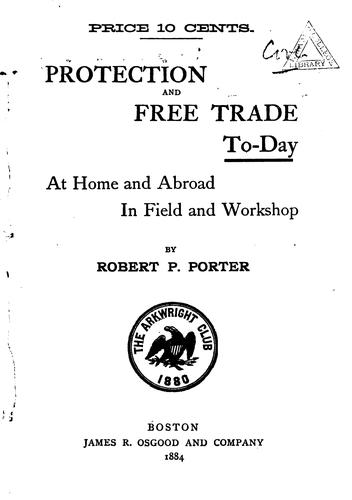 Protection and Free Trade To-day at Home and Abroad in Field and Workshop by Robert Percival Porter