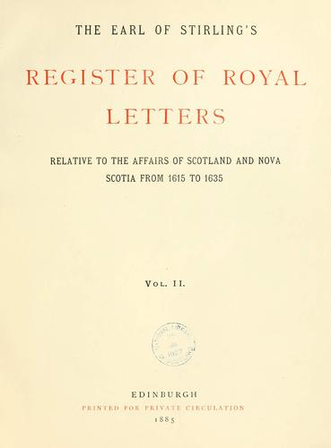The Earl of Stirling's register of royal letters relative to the affairs of Scotland and Nova Scotia from 1615 to 1635 by Alexander, William Earl of Stirling.