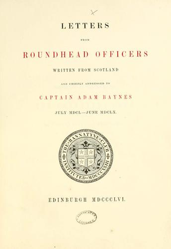 Letters from Roundhead officers written from Scotland and chiefly addressed to Captain Adam Baynes. July MDCL-June MDCLX by Bannatyne Club (Edinburgh, Scotland)