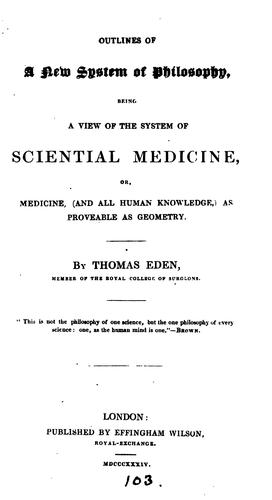 Outlines of a new system of philosophy, a view of the system of sciential medicine by Thomas Eden