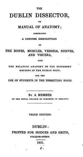 The Dublin dissector, or manual of anatomy, by a member of the Royal college of surgeons in Ireland by Dublin dissector