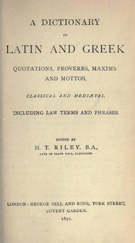 Dictionary of Latin and Greek quotations, proverbs, maxims, and mottos, classical and mediaeval, including law terms and phrases. by Henry T. Riley
