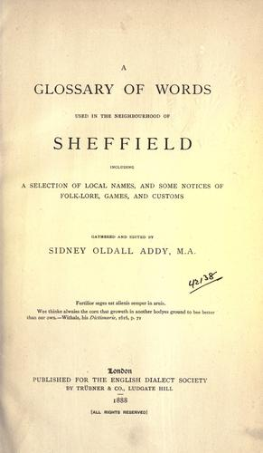 A glossary of words used in the neighbourhood of Sheffield, including a selection of local names, and some notices of folklore, games and customs. by Addy, Sidney Oldall