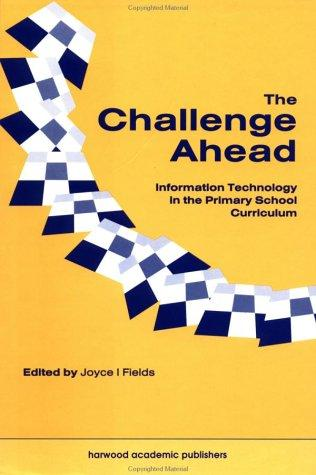 Challenge Ahead; Information Technology in the Primary School Curriculum by JOYCE FIELDS