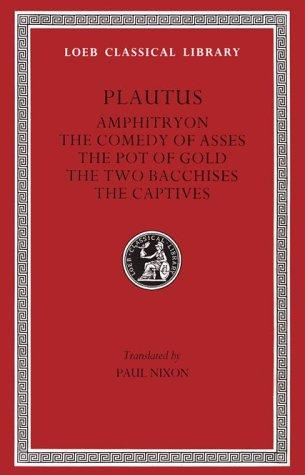 Amphitryon. The Comedy of Asses. The Pot of Gold. The Two Bacchises. The Captives by Titus Maccius Plautus
