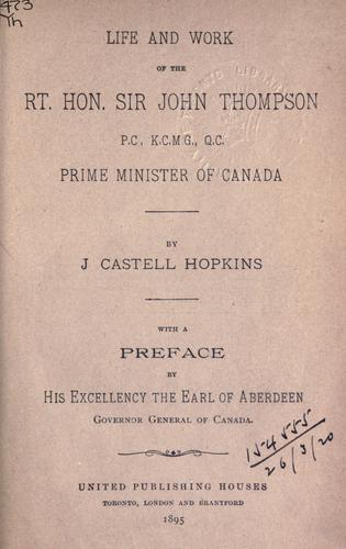 Life and work of the Rt. Hon. Sir John Thompson, P.C., K.C.M.G., Q.C., Prime Minister of Canada by J. Castell Hopkins